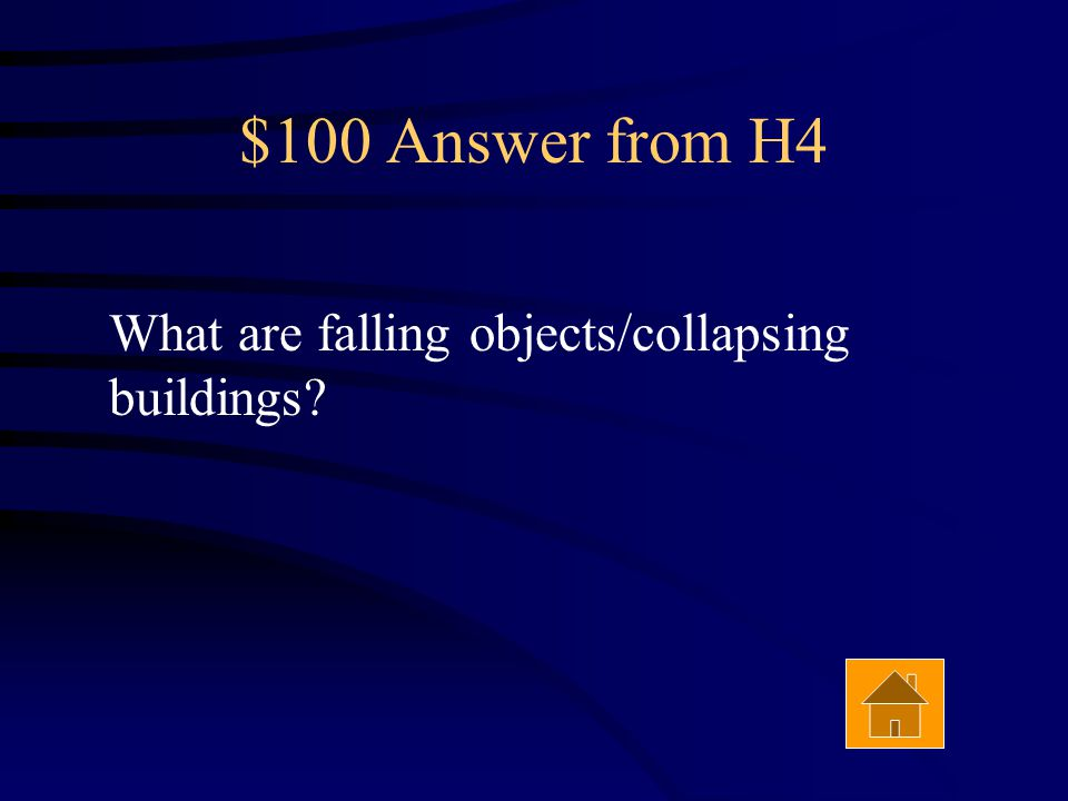 $100 Question from H4 The cause of most injuries and deaths during an earthquake. Answer