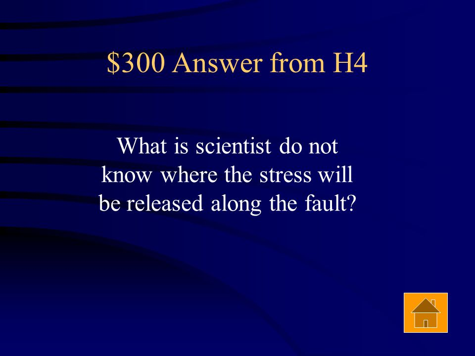 $300 Question from H4 Answer The reason scientists can't predict earthquakes.