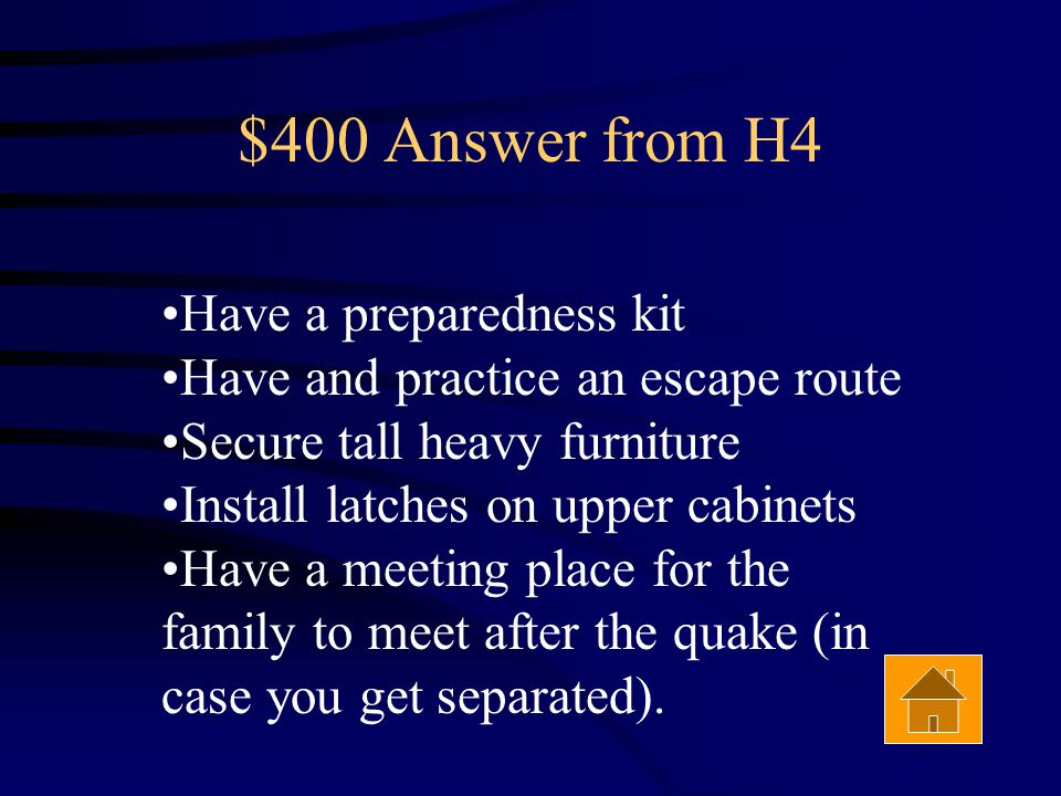 $400 Question from H4 List 3 important steps to prepare your home and family for an earthquake Answer