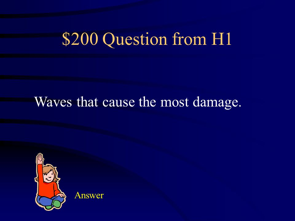 $200 Question from H1 Waves that cause the most damage. Answer