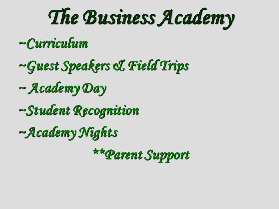 The Business Academy ~Curriculum ~Guest Speakers & Field Trips ~ Academy Day ~Student Recognition ~Academy Nights **Parent Support