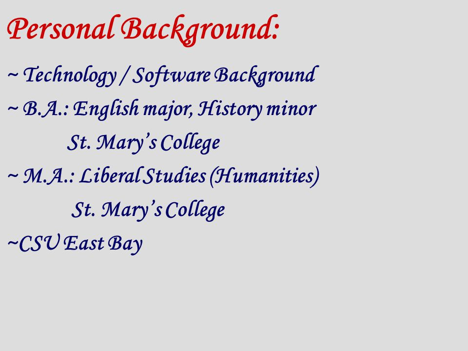 Personal Background: ~ Technology / Software Background ~ B.A.: English major, History minor St.