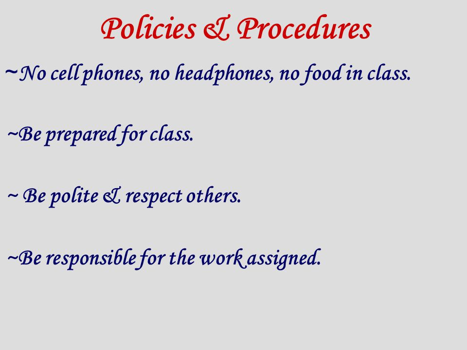 Policies & Procedures ~ No cell phones, no headphones, no food in class.