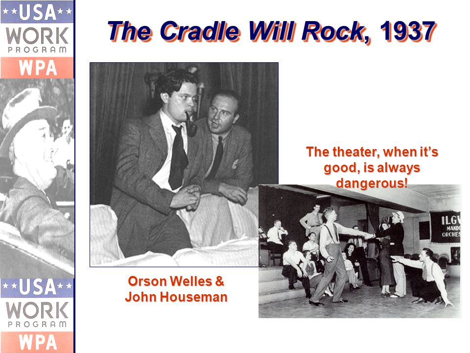 The Cradle Will Rock, 1937 Orson Welles & John Houseman The theater, when it's good, is always dangerous!