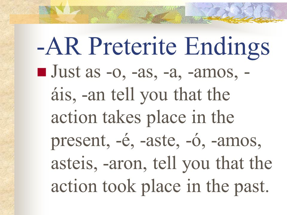 "Preterite Verbs Preterite means ""past tense"" Preterite verbs deal with ""completed past action"" The ending tells who did the action."