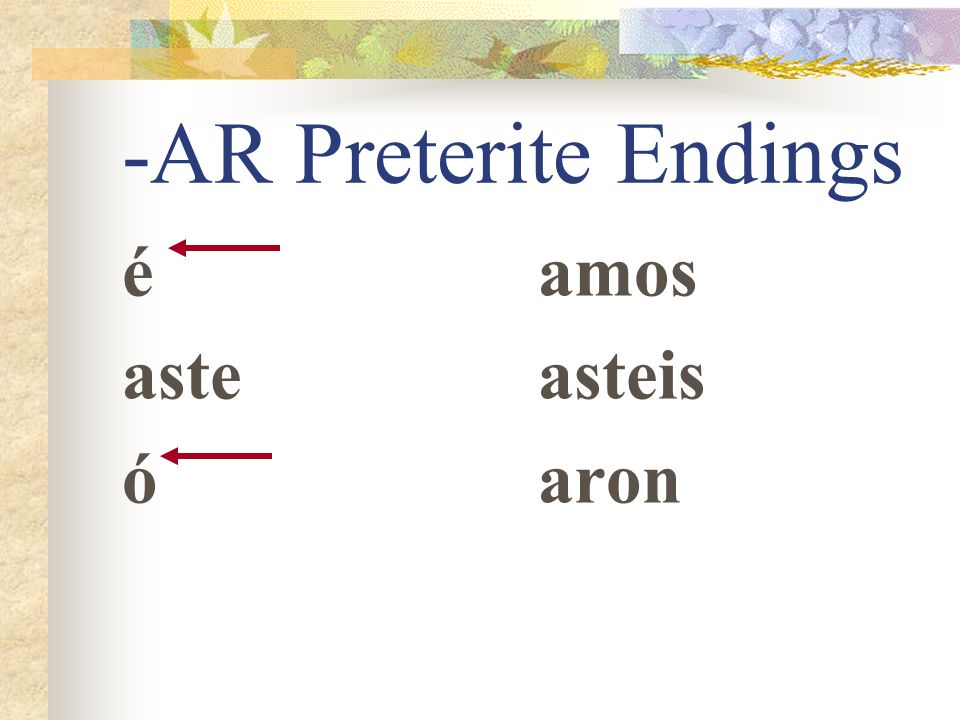 -AR Preterite Endings Just as -o, -as, -a, -amos, - áis, -an tell you that the action takes place in the present, -é, -aste, -ó, -amos, asteis, -aron,