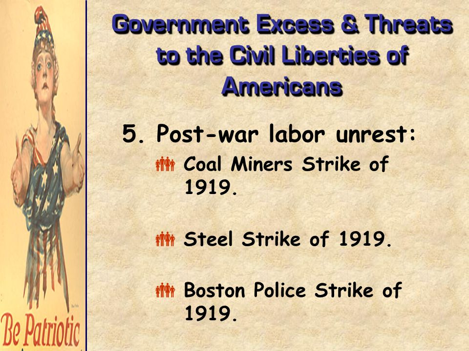 Government Excess & Threats to the Civil Liberties of Americans 5. Post-war labor unrest:  Coal Miners Strike of 1919.  Steel Strike of 1919.  Bost