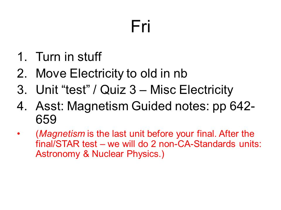 Fri 1.Turn in stuff 2.Move Electricity to old in nb 3.Unit test / Quiz 3 – Misc Electricity 4.Asst: Magnetism Guided notes: pp 642- 659 (Magnetism is the last unit before your final.