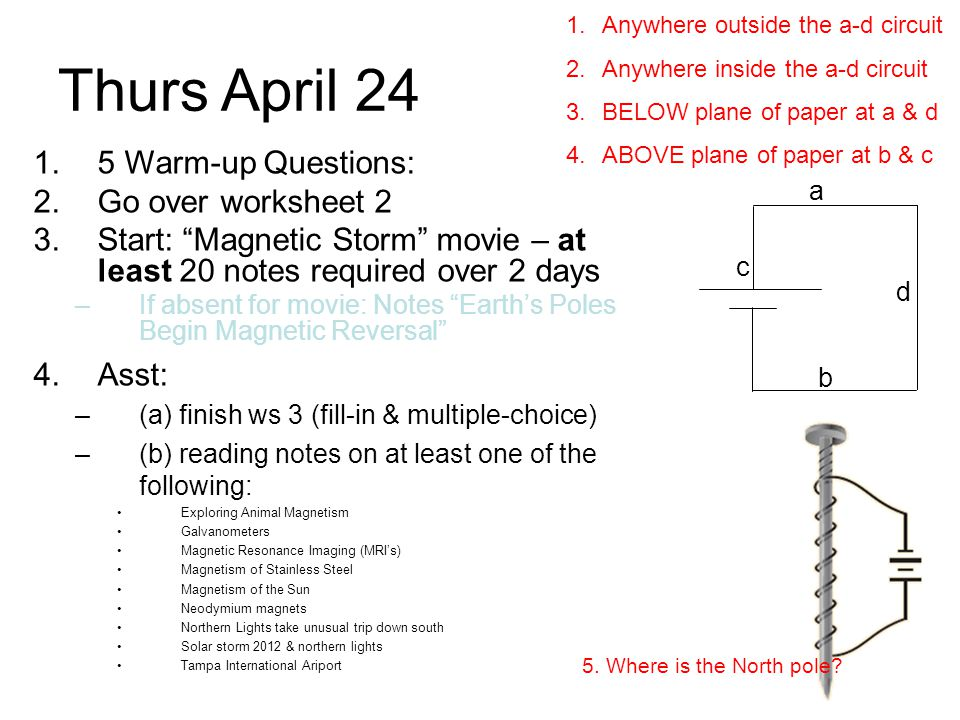 Fri April 25 1.5 Warm-up Questions: 2.Finish: Magnetic Storm movie – at least 20 notes required over 2 days –If absent for movie: Notes Earth's Poles Begin Magnetic Reversal 3.Go over worksheet 3 4.Asst: HW: Study & Practice more right-hand rule questions.