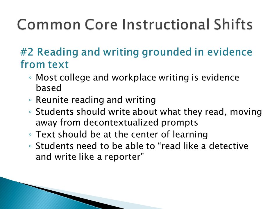 #2 Reading and writing grounded in evidence from text ◦ Most college and workplace writing is evidence based ◦ Reunite reading and writing ◦ Students should write about what they read, moving away from decontextualized prompts ◦ Text should be at the center of learning ◦ Students need to be able to read like a detective and write like a reporter