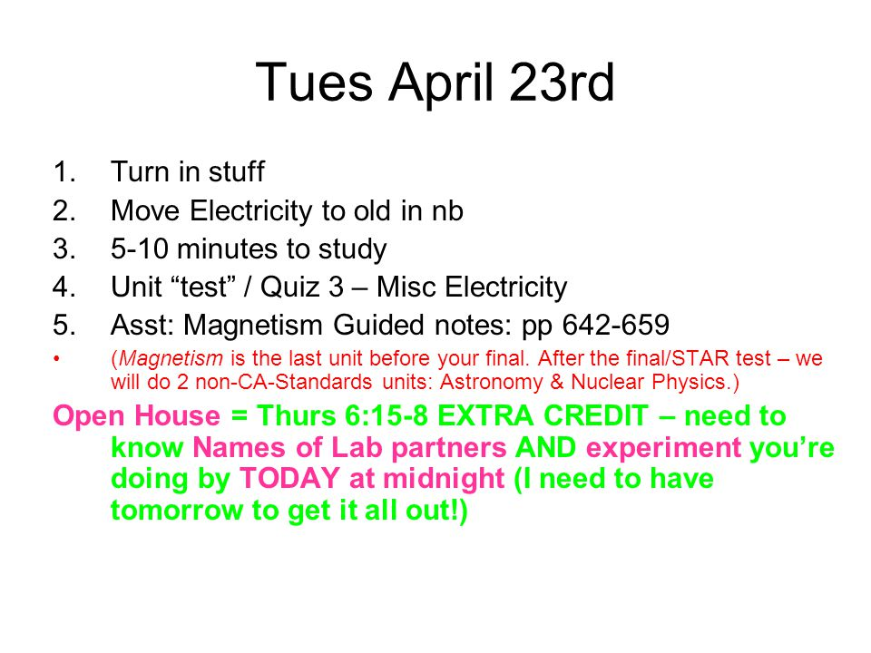 Tues April 23rd 1.Turn in stuff 2.Move Electricity to old in nb 3.5-10 minutes to study 4.Unit test / Quiz 3 – Misc Electricity 5.Asst: Magnetism Guided notes: pp 642-659 (Magnetism is the last unit before your final.