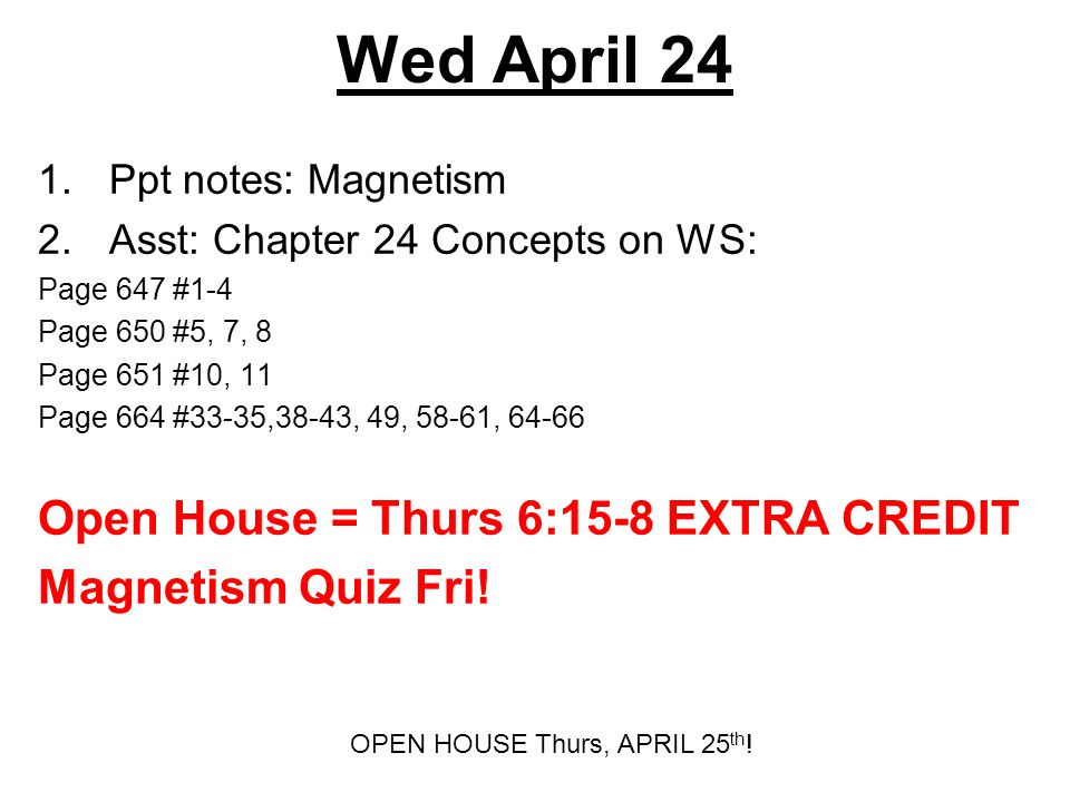 Wed April 24 1.Ppt notes: Magnetism 2.Asst: Chapter 24 Concepts on WS: Page 647 #1-4 Page 650 #5, 7, 8 Page 651 #10, 11 Page 664 #33-35,38-43, 49, 58-61, 64-66 Open House = Thurs 6:15-8 EXTRA CREDIT Magnetism Quiz Fri.