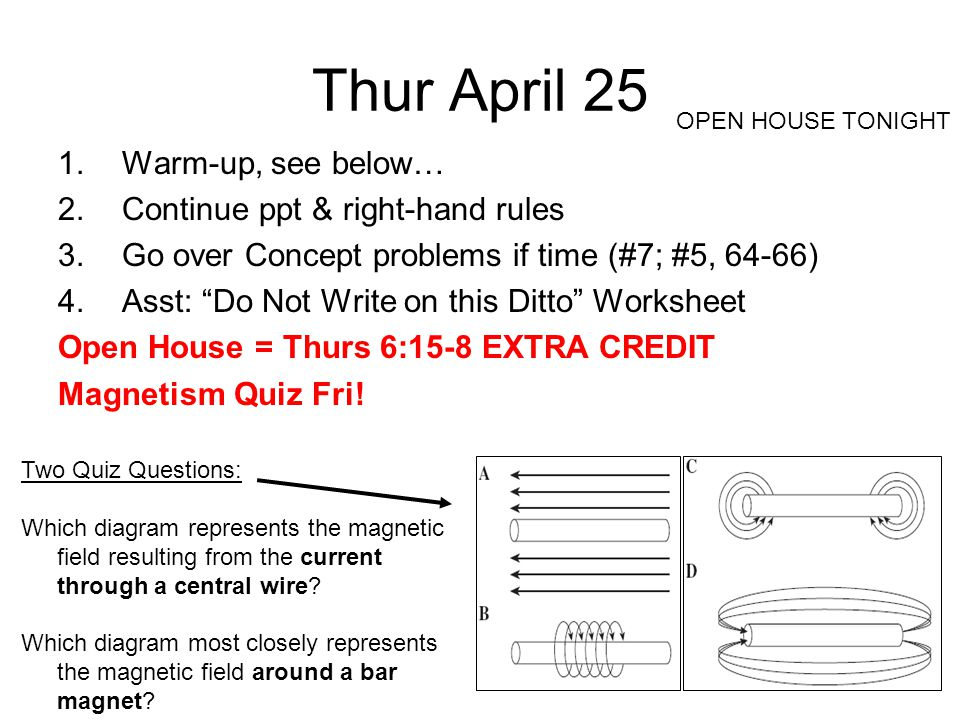 Thur April 25 1.Warm-up, see below… 2.Continue ppt & right-hand rules 3.Go over Concept problems if time (#7; #5, 64-66) 4.Asst: Do Not Write on this Ditto Worksheet Open House = Thurs 6:15-8 EXTRA CREDIT Magnetism Quiz Fri.