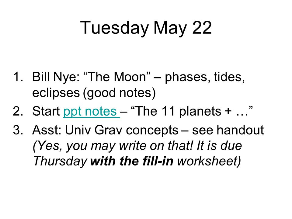 """Tuesday May 22 1.Bill Nye: """"The Moon"""" – phases, tides, eclipses (good notes) 2.Start ppt notes – """"The 11 planets + …""""ppt notes 3.Asst: Univ Grav conce"""