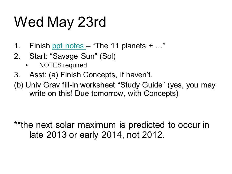 """Wed May 23rd 1.Finish ppt notes – """"The 11 planets + …""""ppt notes 2.Start: """"Savage Sun"""" (Sol) NOTES required 3.Asst: (a) Finish Concepts, if haven't. (b"""