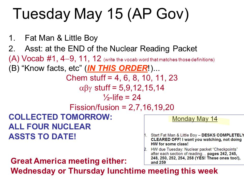 Tuesday May 15 (AP Gov) 1.Fat Man & Little Boy 2.Asst: at the END of the Nuclear Reading Packet (A) Vocab #1, 4  9, 11, 12 (write the vocab word that