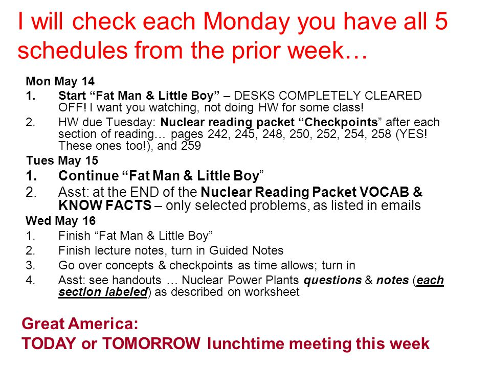 """I will check each Monday you have all 5 schedules from the prior week… Mon May 14 1.Start """"Fat Man & Little Boy"""" – DESKS COMPLETELY CLEARED OFF! I wan"""