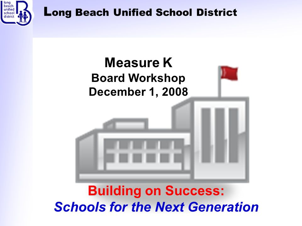 L ong Beach Unified School District Building on Success: Schools for the Next Generation Measure K Board Workshop December 1, 2008