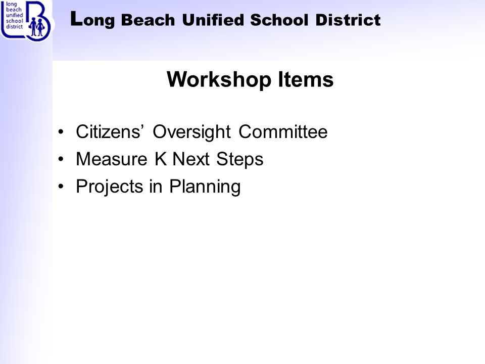 L ong Beach Unified School District Workshop Items Citizens' Oversight Committee Measure K Next Steps Projects in Planning