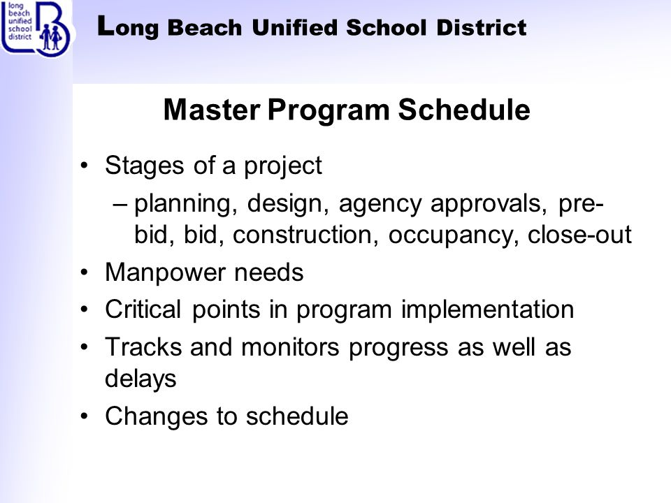 L ong Beach Unified School District Master Program Schedule Stages of a project –planning, design, agency approvals, pre- bid, bid, construction, occupancy, close-out Manpower needs Critical points in program implementation Tracks and monitors progress as well as delays Changes to schedule