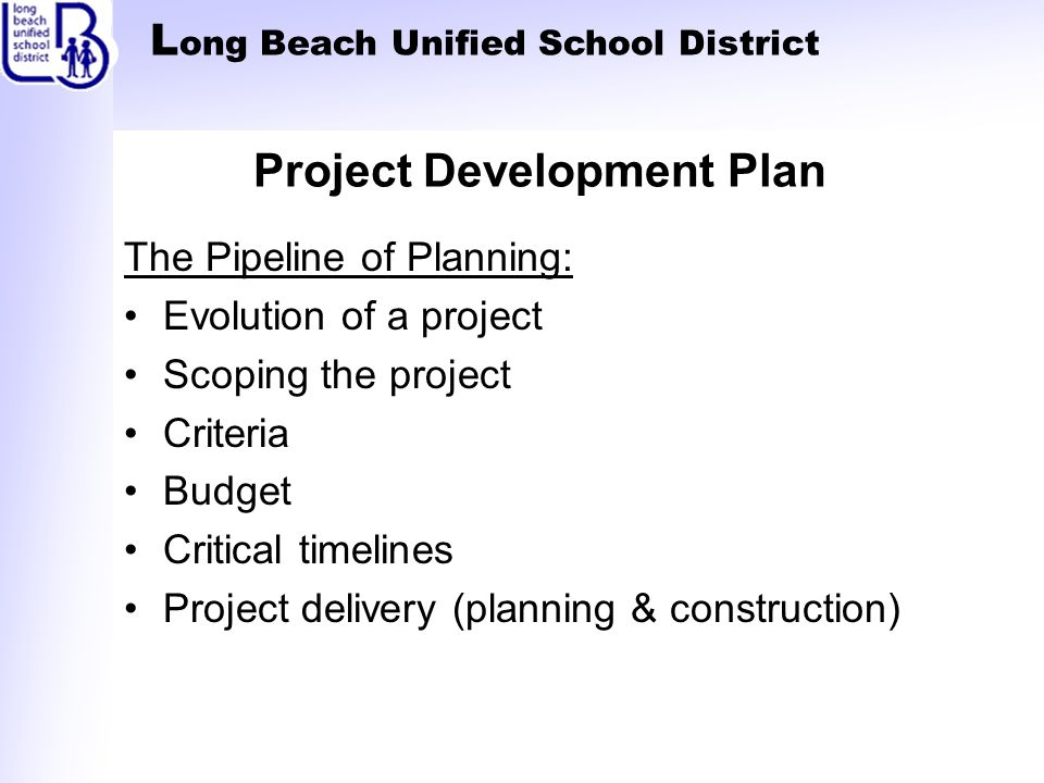 L ong Beach Unified School District Project Development Plan The Pipeline of Planning: Evolution of a project Scoping the project Criteria Budget Critical timelines Project delivery (planning & construction)