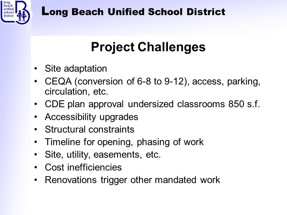 L ong Beach Unified School District Project Challenges Site adaptation CEQA (conversion of 6-8 to 9-12), access, parking, circulation, etc.