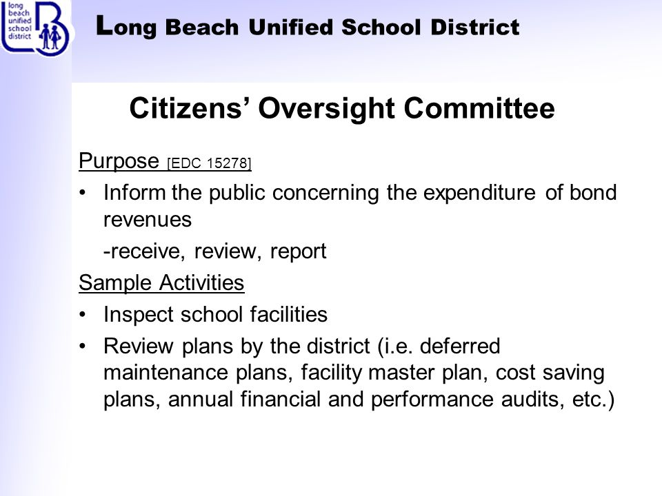 L ong Beach Unified School District Citizens' Oversight Committee Purpose [EDC 15278] Inform the public concerning the expenditure of bond revenues -receive, review, report Sample Activities Inspect school facilities Review plans by the district (i.e.