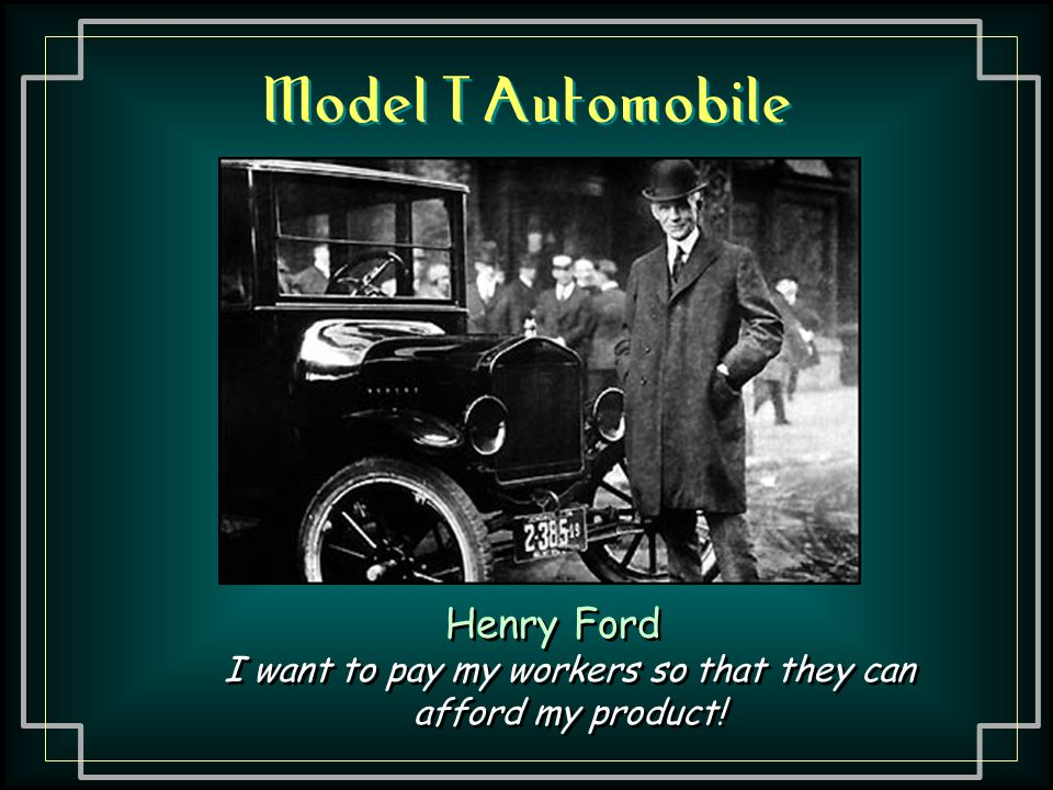 Model T Automobile Henry Ford I want to pay my workers so that they can afford my product! Henry Ford I want to pay my workers so that they can afford