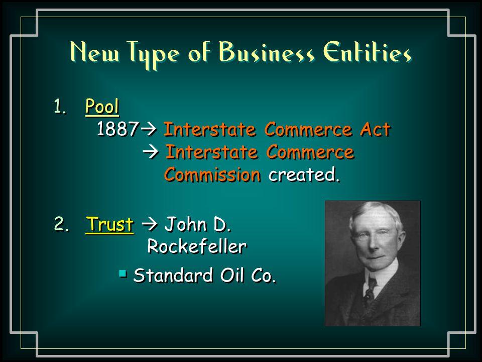 New Type of Business Entities 1.Pool 1887  Interstate Commerce Act  Interstate Commerce Commission created. 2.Trust  John D. Rockefeller 1.Pool 188