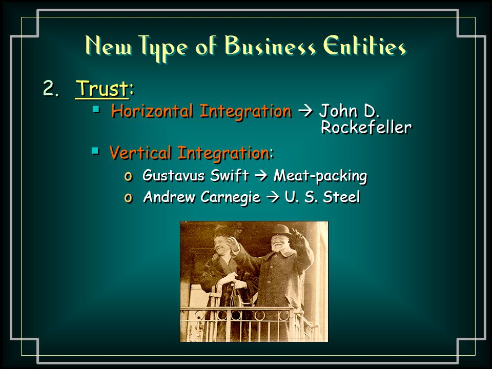 New Type of Business Entities 2.Trust:  Horizontal Integration  John D. Rockefeller 2.Trust:  Horizontal Integration  John D. Rockefeller  Vertic