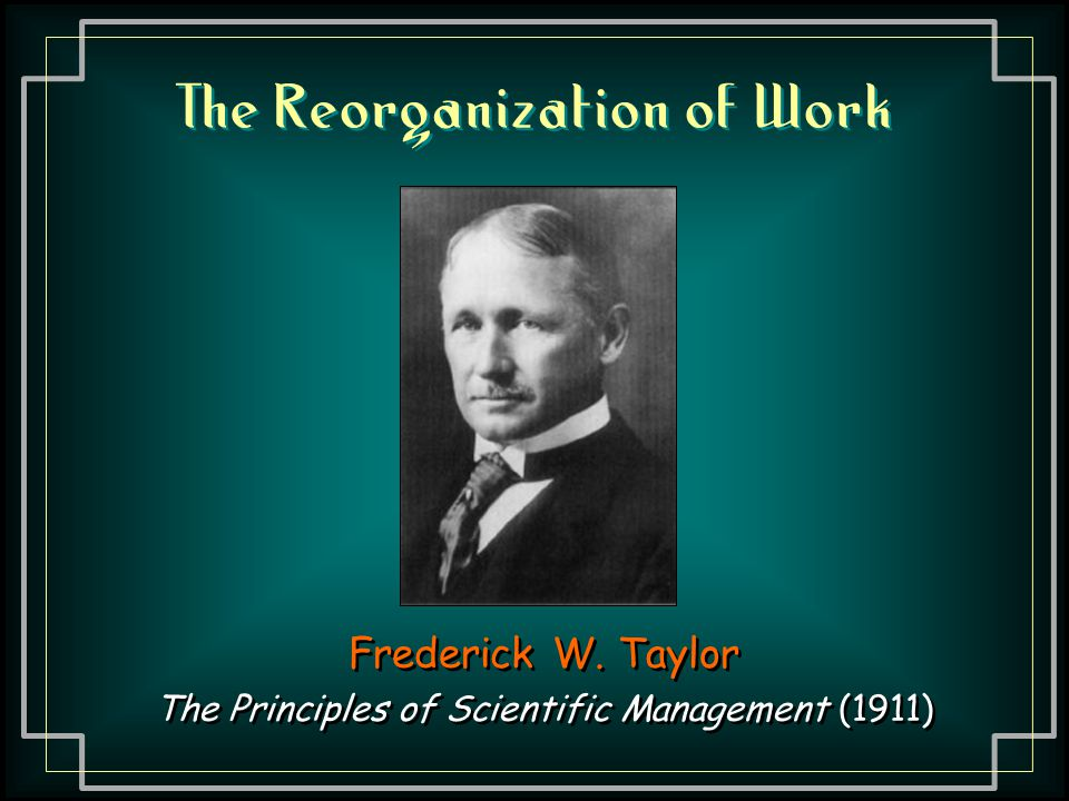 The Reorganization of Work Frederick W. Taylor The Principles of Scientific Management (1911) Frederick W. Taylor The Principles of Scientific Managem