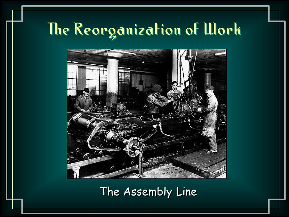 The Reorganization of Work The Assembly Line