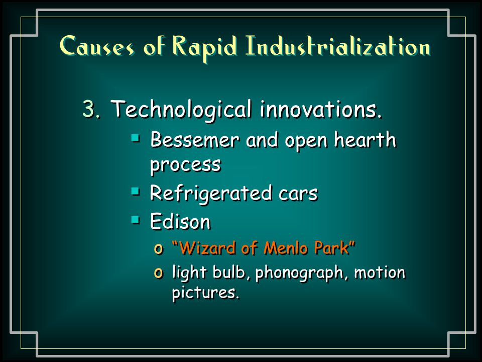 """Causes of Rapid Industrialization 3.Technological innovations.  Bessemer and open hearth process  Refrigerated cars  Edison o """"Wizard of Menlo Park"""