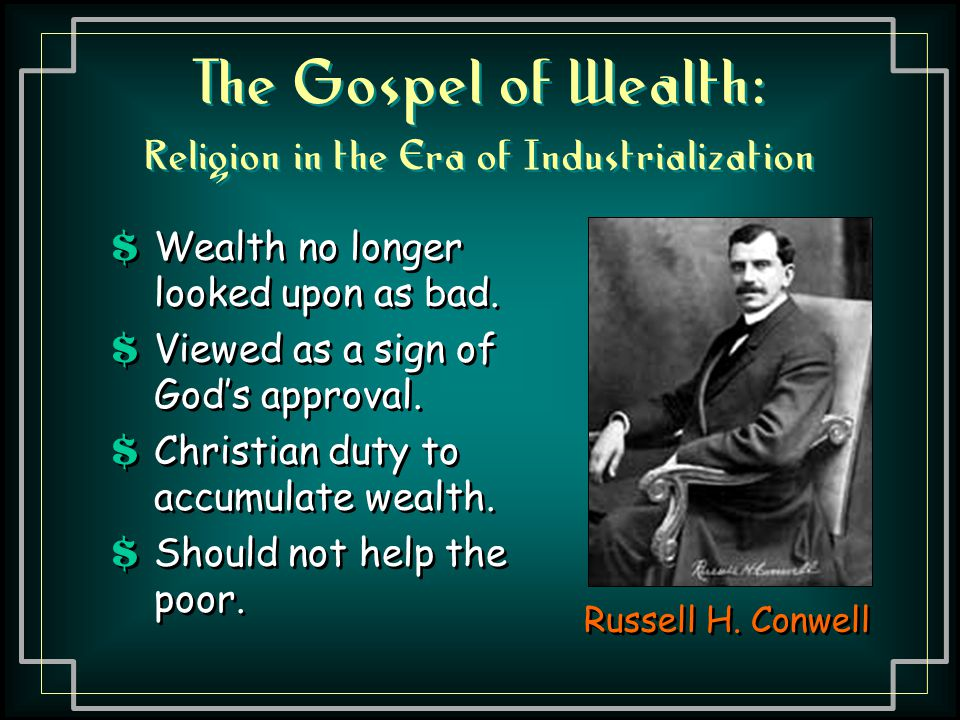 The Gospel of Wealth: Religion in the Era of Industrialization Russell H. Conwell $ Wealth no longer looked upon as bad. $ Viewed as a sign of God's a