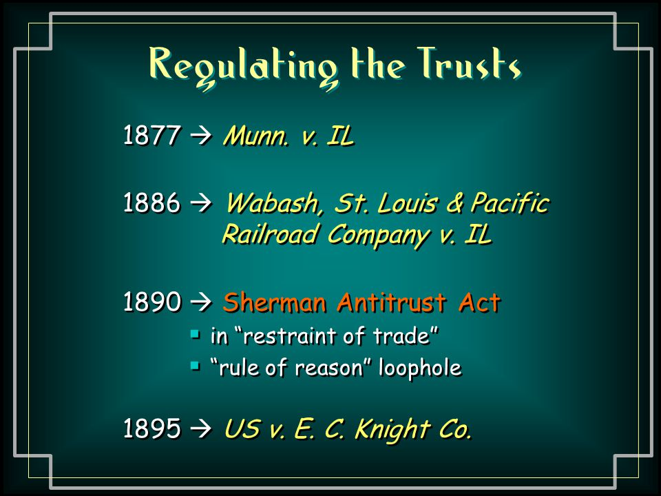 """Regulating the Trusts 1877  Munn. v. IL 1886  Wabash, St. Louis & Pacific Railroad Company v. IL 1890  Sherman Antitrust Act  in """"restraint of tra"""