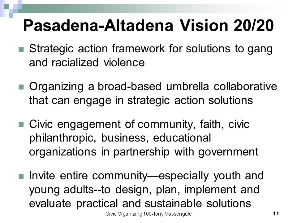 Civic Organizing 100-Tony Massengale11 Pasadena-Altadena Vision 20/20 Strategic action framework for solutions to gang and racialized violence Organizing a broad-based umbrella collaborative that can engage in strategic action solutions Civic engagement of community, faith, civic philanthropic, business, educational organizations in partnership with government Invite entire community—especially youth and young adults--to design, plan, implement and evaluate practical and sustainable solutions