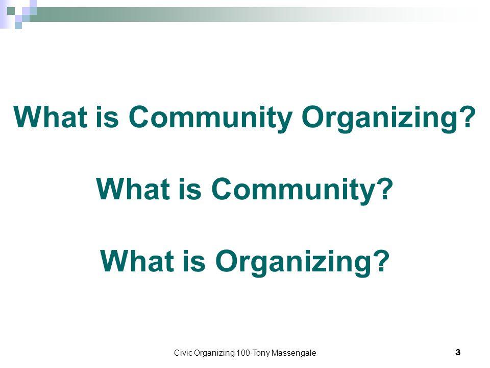 Civic Organizing 100-Tony Massengale3 What is Community Organizing? What is Community? What is Organizing?