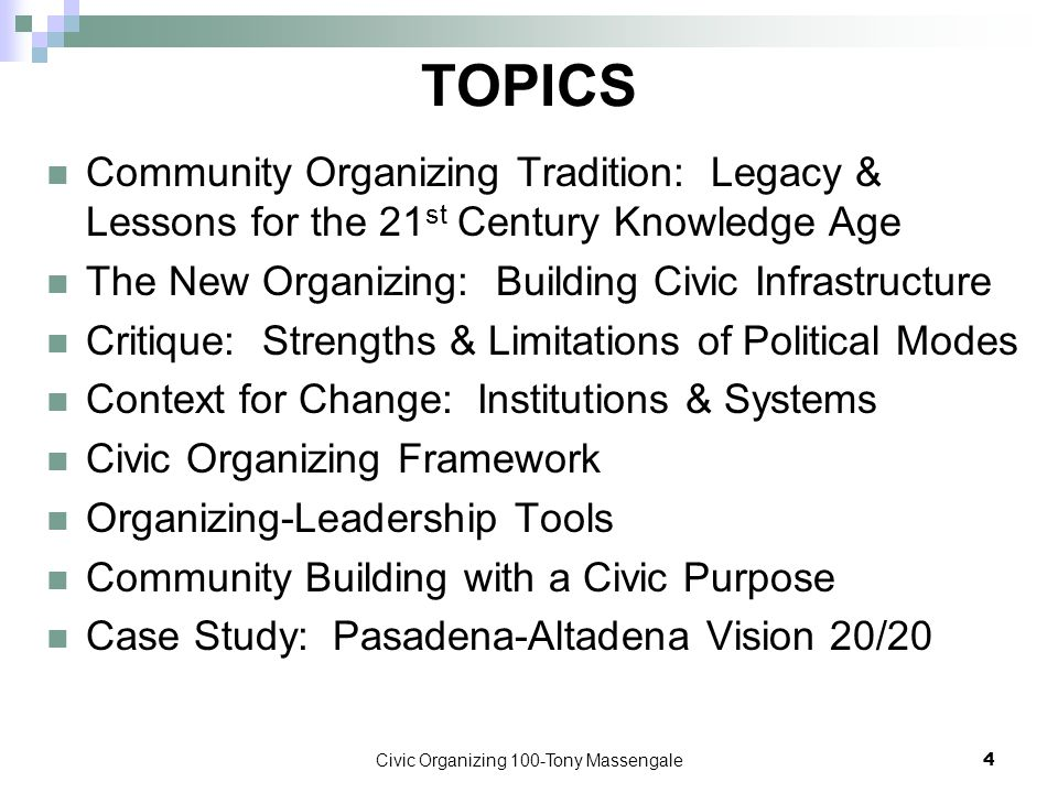 Civic Organizing 100-Tony Massengale4 TOPICS Community Organizing Tradition: Legacy & Lessons for the 21 st Century Knowledge Age The New Organizing: Building Civic Infrastructure Critique: Strengths & Limitations of Political Modes Context for Change: Institutions & Systems Civic Organizing Framework Organizing-Leadership Tools Community Building with a Civic Purpose Case Study: Pasadena-Altadena Vision 20/20