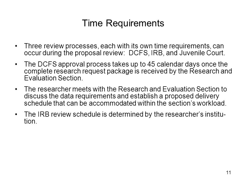 11 Time Requirements Three review processes, each with its own time requirements, can occur during the proposal review: DCFS, IRB, and Juvenile Court.