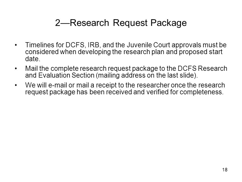 18 Timelines for DCFS, IRB, and the Juvenile Court approvals must be considered when developing the research plan and proposed start date. Mail the co