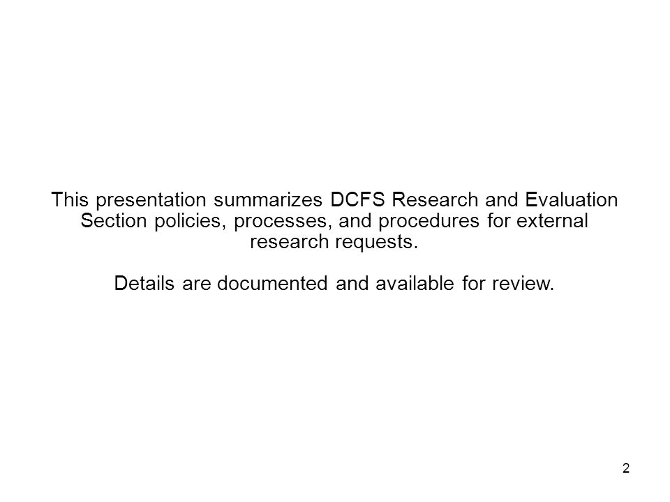 2 This presentation summarizes DCFS Research and Evaluation Section policies, processes, and procedures for external research requests. Details are do