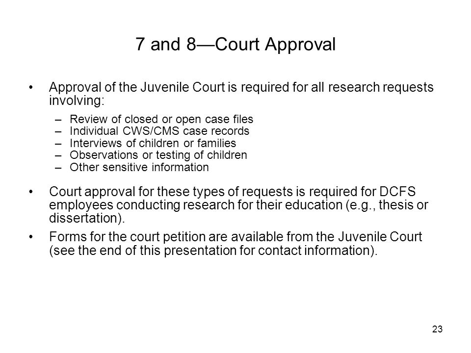 23 Approval of the Juvenile Court is required for all research requests involving: –Review of closed or open case files –Individual CWS/CMS case recor