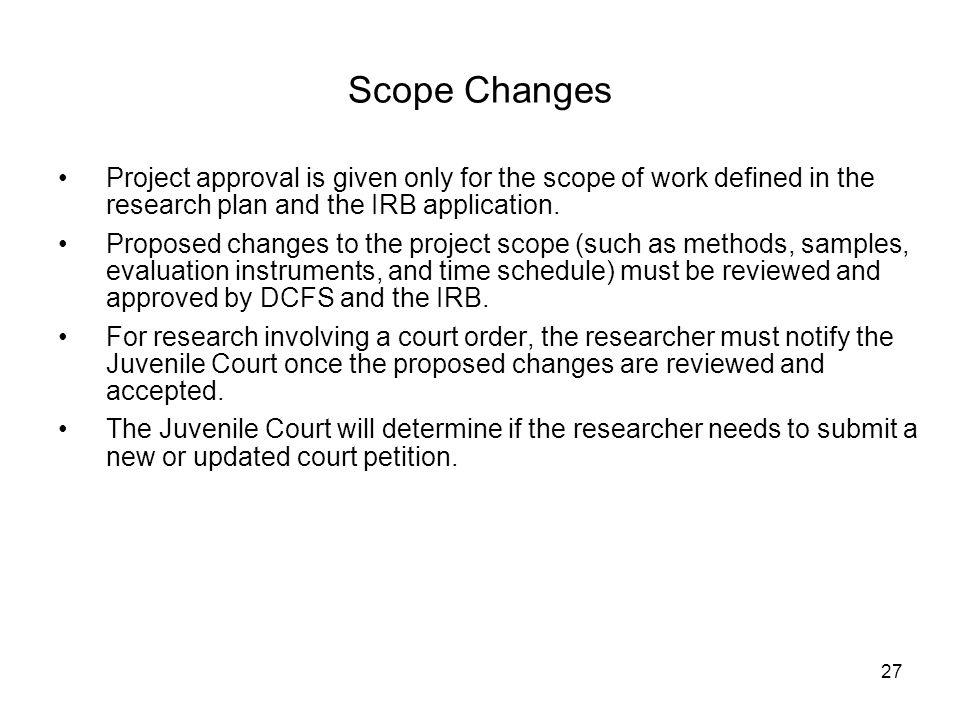 27 Scope Changes Project approval is given only for the scope of work defined in the research plan and the IRB application. Proposed changes to the pr