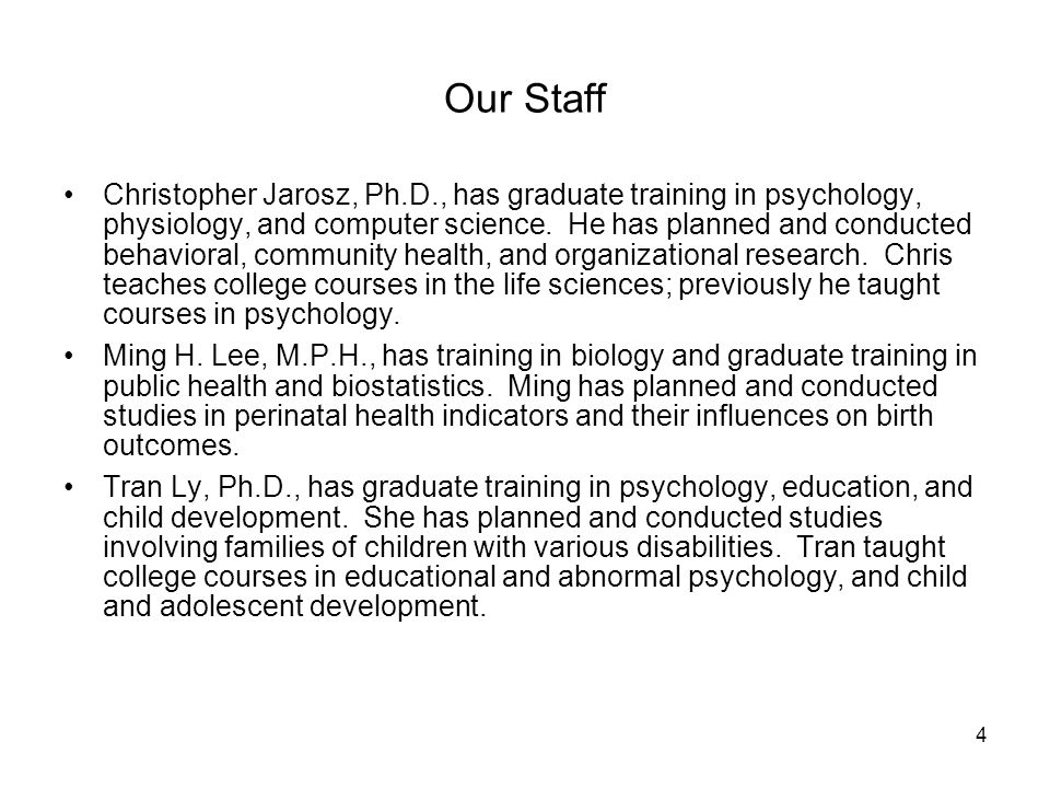 4 Our Staff Christopher Jarosz, Ph.D., has graduate training in psychology, physiology, and computer science. He has planned and conducted behavioral,