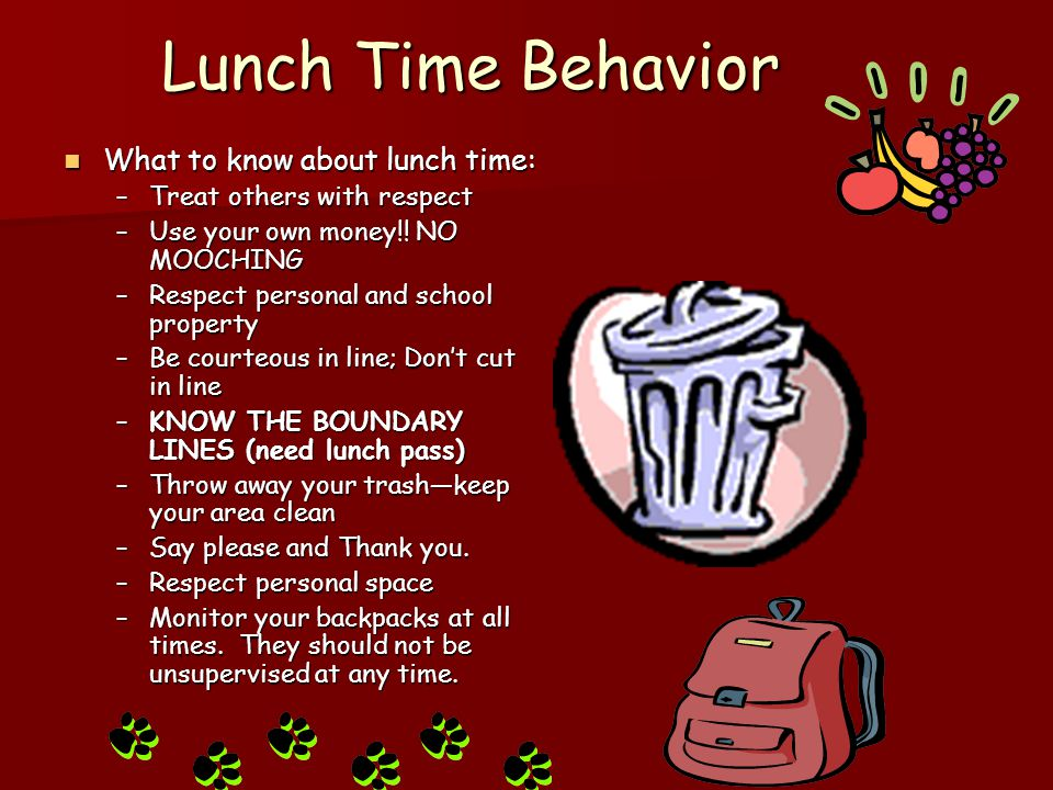 Lunch Time Behavior What to know about lunch time: What to know about lunch time: –Treat others with respect –Use your own money!! NO MOOCHING –Respec