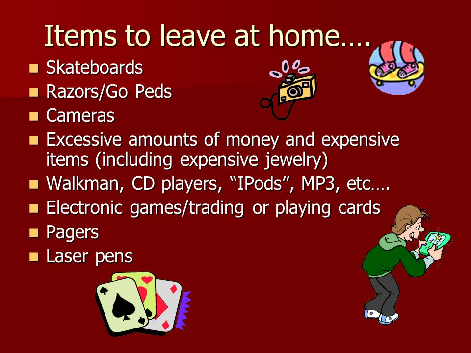 Items to leave at home…. Skateboards Skateboards Razors/Go Peds Razors/Go Peds Cameras Cameras Excessive amounts of money and expensive items (includi