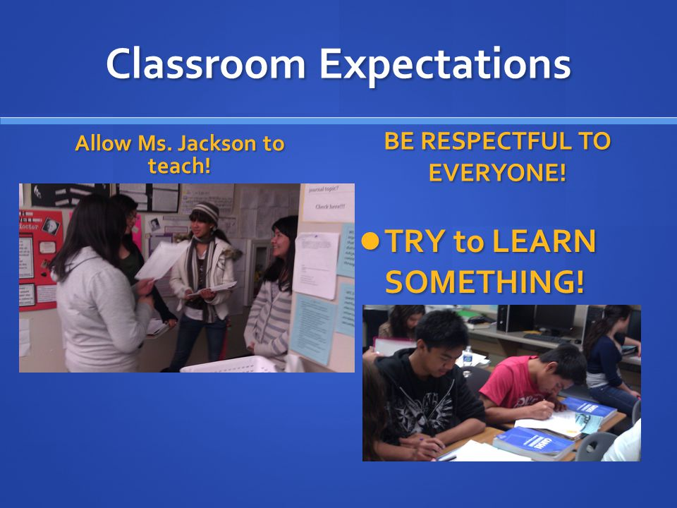 Classroom Expectations Allow Ms. Jackson to teach.