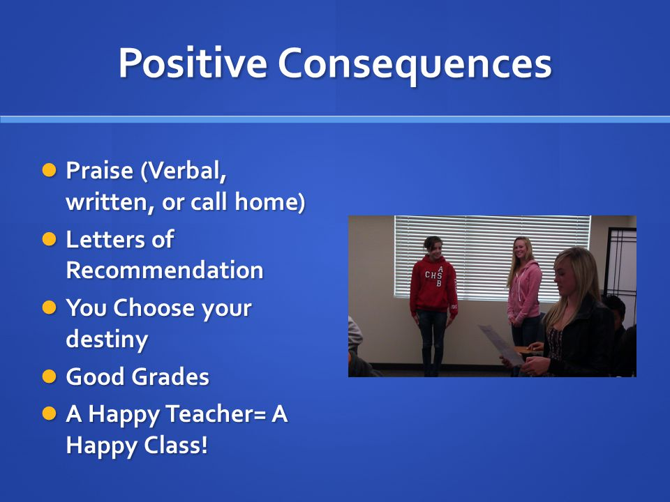 Positive Consequences Praise (Verbal, written, or call home) Praise (Verbal, written, or call home) Letters of Recommendation Letters of Recommendation You Choose your destiny You Choose your destiny Good Grades Good Grades A Happy Teacher= A Happy Class.