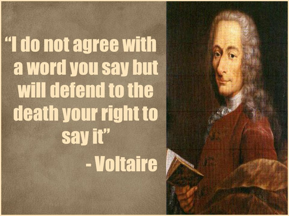 I do not agree with a word you say but will defend to the death your right to say it - Voltaire