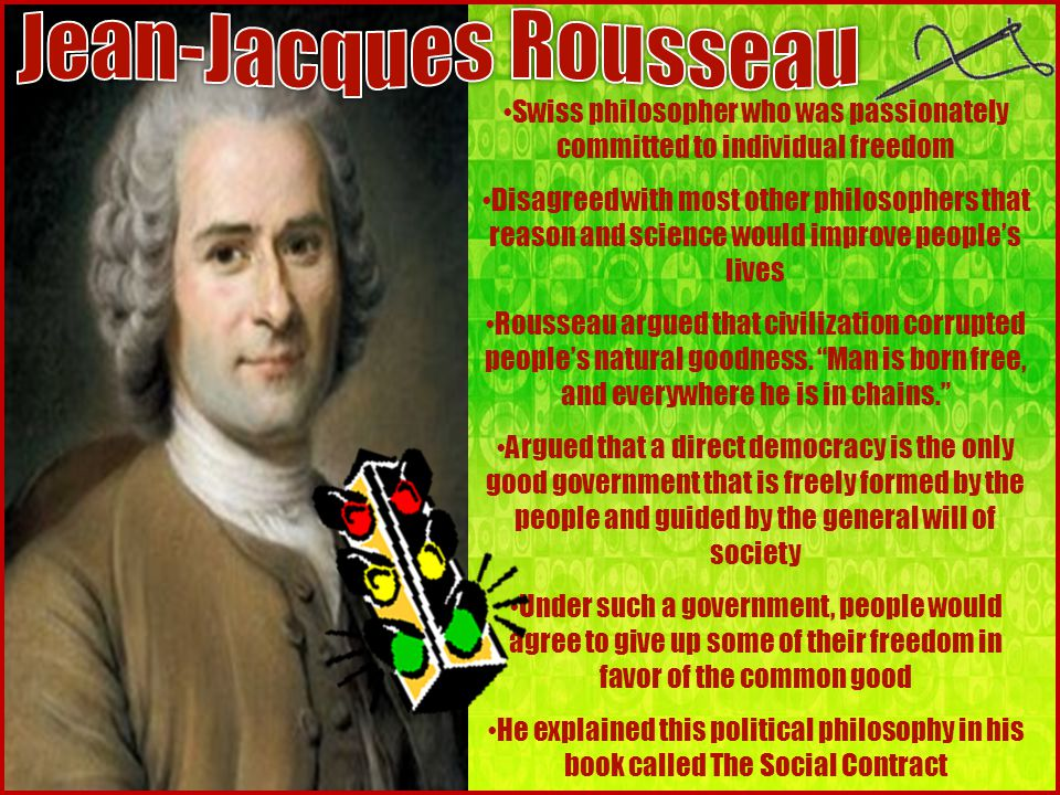 Swiss philosopher who was passionately committed to individual freedom Disagreed with most other philosophers that reason and science would improve people's lives Rousseau argued that civilization corrupted people's natural goodness.